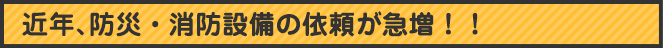近年、防災・消防設備依頼が急増!!